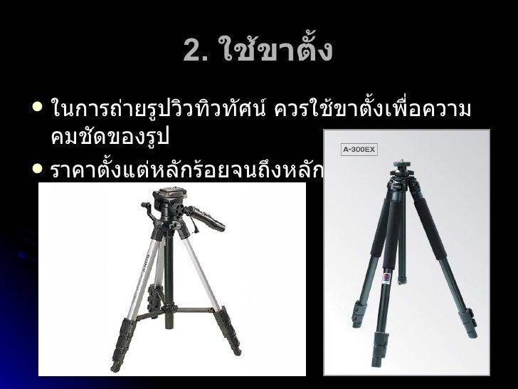 2.  ใช้ขาตั้ง <ul><li>ในการถ่ายรูปวิวทิวทัศน์ ควรใช้ขาตั้งเพื่อความคมชัดของรูป </li></ul><ul><li>ราคาตั้งแต่หลักร้อยจนถึงห...