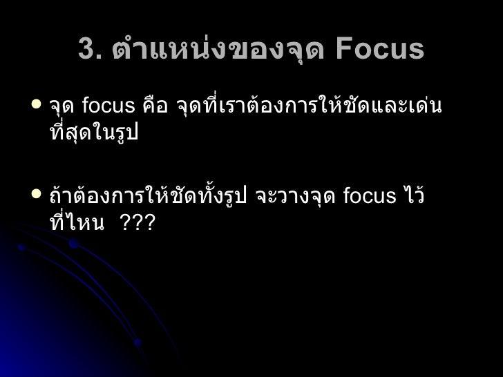 3.  ตำแหน่งของจุด  Focus <ul><li>จุด   focus  คือ จุดที่เราต้องการให้ชัดและเด่นที่สุดในรูป </li></ul><ul><li>ถ้าต้องการให้...