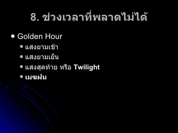 8.  ช่วงเวลาที่พลาดไม่ได้ <ul><li>Golden Hour </li></ul><ul><ul><li>แสงยามเช้า </li></ul></ul><ul><ul><li>แสงยามเย็น </li>...