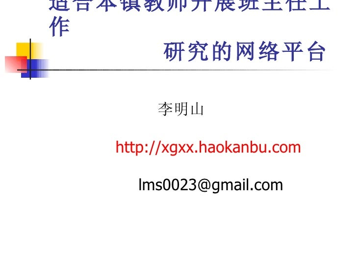 适合本镇教师开展班主任工作   研究的网络平台 李明山 http://xgxx.haokanbu.com [email_address]
