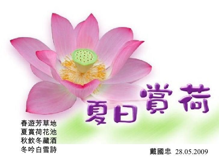 春遊芳草地 夏賞荷花池 秋飲冬藏酒 冬吟白雪詩 戴國忠  28.05.2009