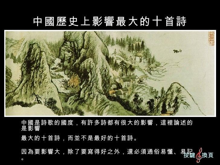 中國歷史上影響最大的 十 首詩 中國是詩歌的國度,有許多詩都有很大的影響,這裡論述的是影響 最大的十首詩,而並不是最好的十首詩。 因為要影響大,除了要寫得好之外,還必須通俗易懂、易記。 按鍵  換頁