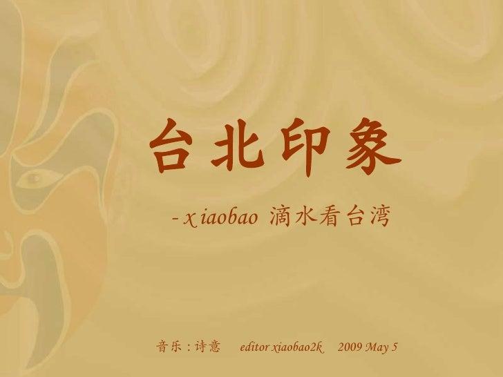 台北印象   -  x   iaobao  滴水看 台湾 <ul><li>音乐 : 诗意  editor xiaobao2k  2009 May 5 </li></ul>