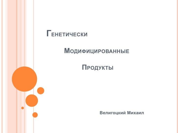 ГЕНЕТИЧЕСКИ     МОДИФИЦИРОВАННЫЕ           ПРОДУКТЫ                   Велигоцкий Михаил