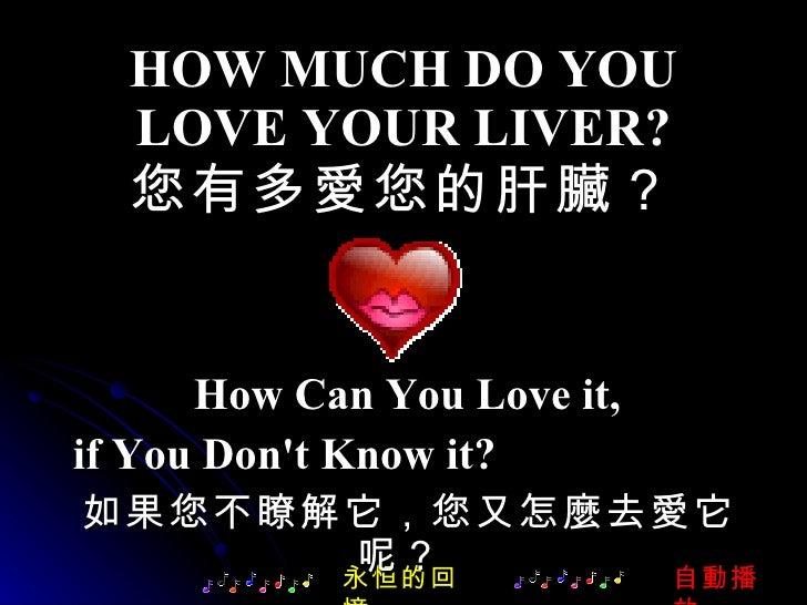 HOW MUCH DO YOU LOVE YOUR LIVER? 您有多愛您的肝臟? How Can You Love it, if You Don't Know it?  永恒的回憶 如果您不瞭解它,您又怎麼去愛它呢?  自動播放