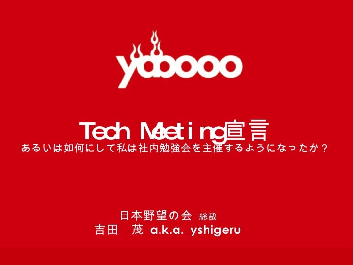 Tech Meeting 宣言 あるいは如何にして私は社内勉強会を主催するようになったか? 日本野望の会  総裁 吉田 茂   a.k.a.   yshigeru
