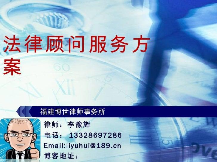 法律顾问服务方案 福建博世律师事务所 律师:李豫辉 电话: 13328697286 Email:liyuhui@189.cn 博客地址:  http://blog.vsharing.com/journeyman/