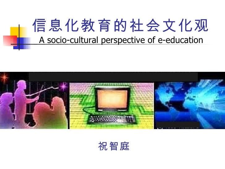 信息化教育的社会文化观 A socio-cultural perspective of e-education <ul><li>祝智庭 </li></ul>教育信息化