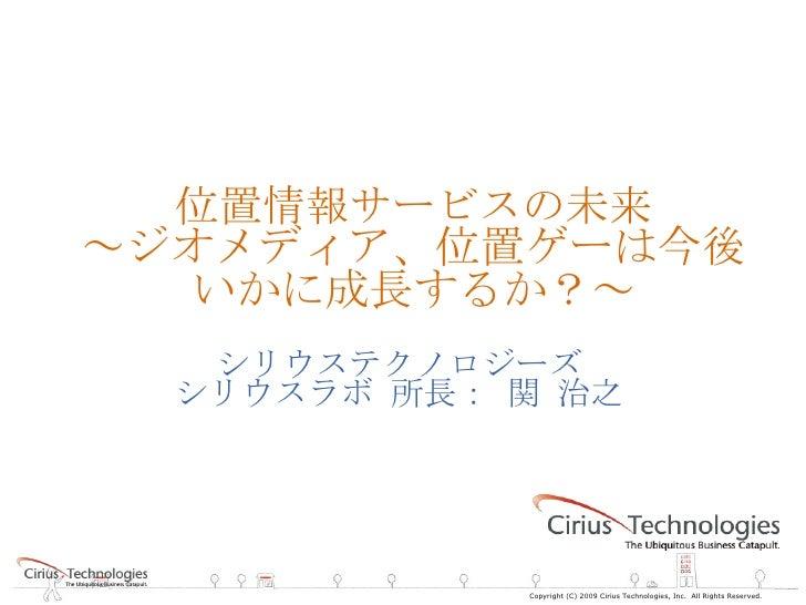 位置情報サービスの未来 ~ジオメディア、位置ゲーは今後いかに成長するか?~ シリウステクノロジーズ シリウスラボ 所長: 関 治之