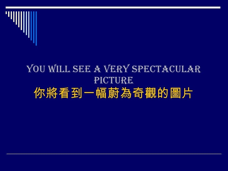 You will see a very spectacular picture 你將看到一幅蔚為奇觀的圖片