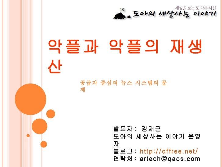 악플과 악플의 재생산 공급자 중심의 뉴스 시스템의 문제 발표자 :  김재근 도아의 세상사는 이야기 운영자 블로그 :  http:// offree.net / 연락처 : artech@qaos.com