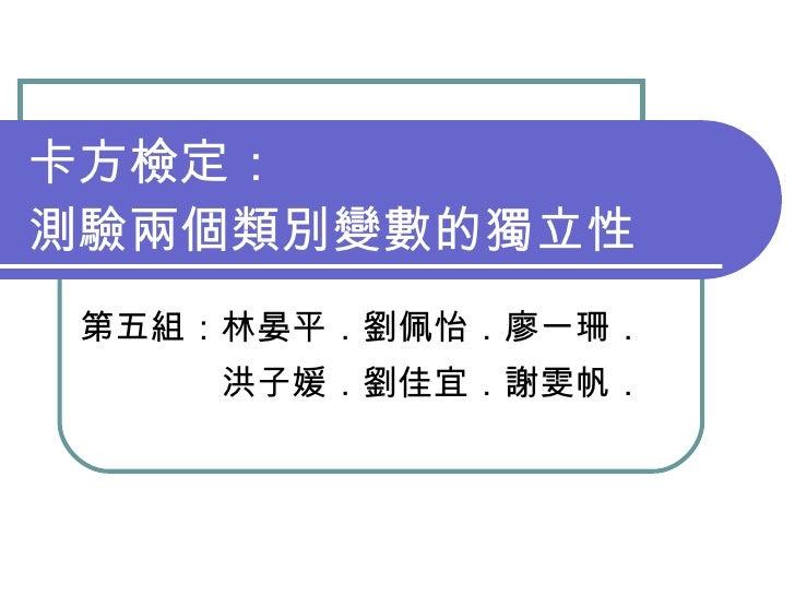 卡方檢定: 測驗兩個類別變數的獨立性  第五組:林晏平.劉佩怡.廖一珊.      洪子媛.劉佳宜.謝雯帆.