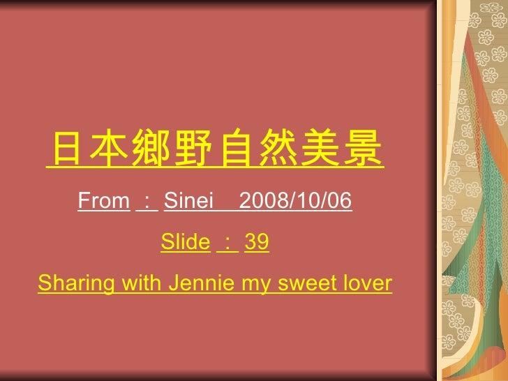 日本鄉野自然美景    From : Sinei    2008/10/06            Slide : 39 Sharing with Jennie my sweet lover