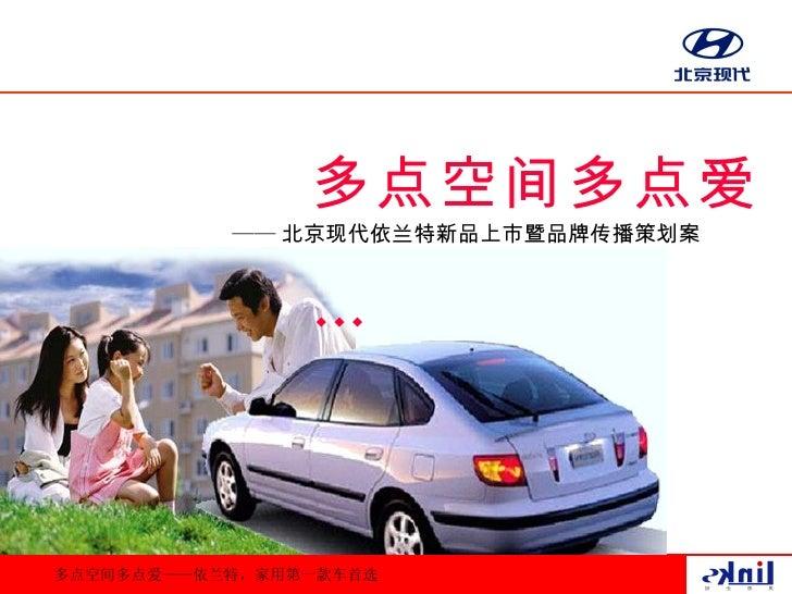 多点空间多点爱            —— 北京现代依兰特新品上市暨品牌传播策划案                   …    多点空间多点爱——依兰特,家用第一款车首选