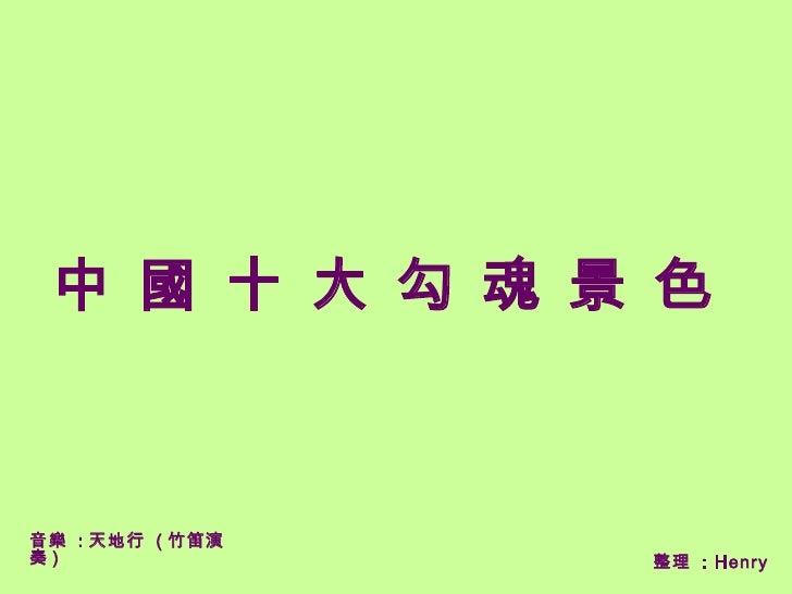 中 國 十 大 勾 魂 景 色    音樂 : 天地行 ( 竹笛演 奏)               整理 : Henry