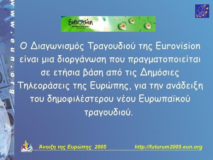 Ο Διαγωνισμός Τραγουδιού της Eurovision είναι μια διοργάνωση που πραγματοποιείται       σε ετήσια βάση από τις Δημόσιες Τη...