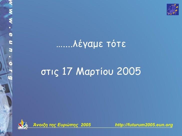 …....λέγαμε τότε     στις 17 Μαρτίου 2005     Άνοιξη της Ευρώπης 2005   http://futurum2005.eun.org