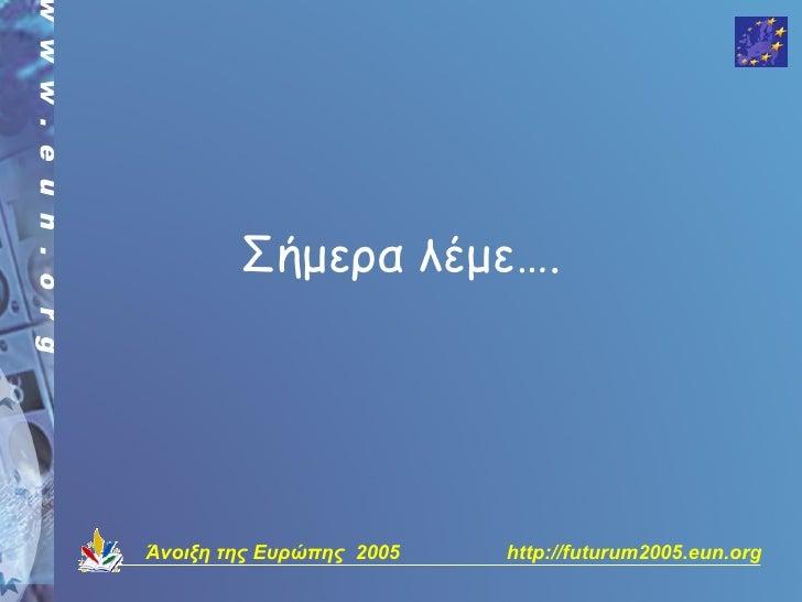 Σήμερα λέμε….     Άνοιξη της Ευρώπης 2005   http://futurum2005.eun.org