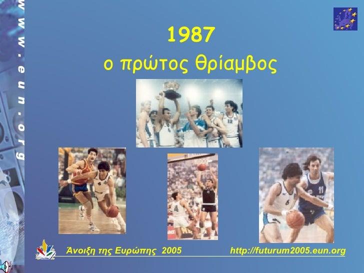 1987        ο πρώτος θρίαμβος     Άνοιξη της Ευρώπης 2005   http://futurum2005.eun.org