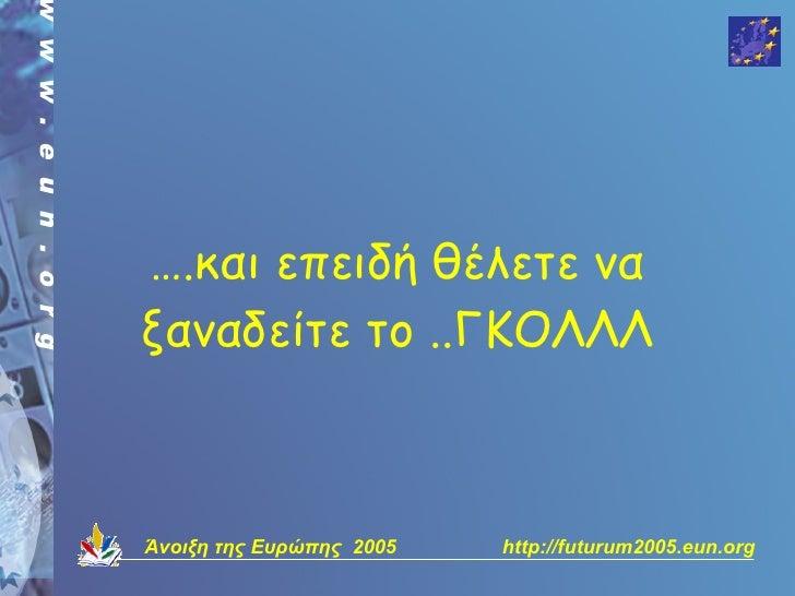 ….και επειδή θέλετε να ξαναδείτε το ..ΓΚΟΛΛΛ    Άνοιξη της Ευρώπης 2005   http://futurum2005.eun.org