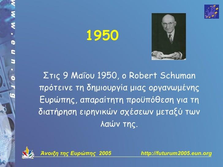 1950   Στις 9 Μαΐου 1950, ο Robert Schuman πρότεινε τη δημιουργία μιας οργανωμένης Ευρώπης, απαραίτητη προϋπόθεση για τη δ...