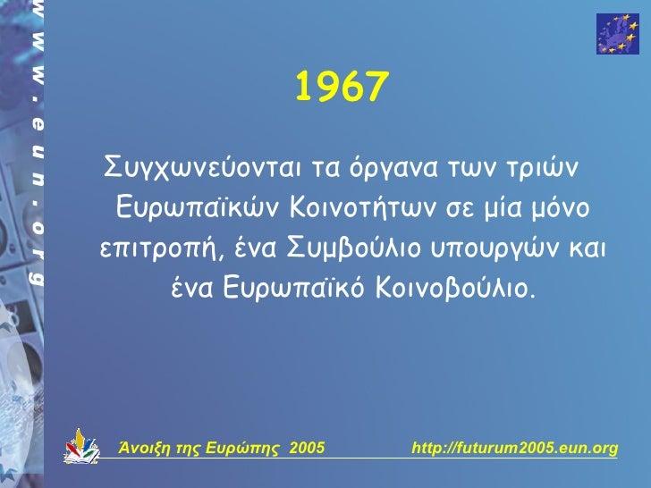 1967 Συγχωνεύονται τα όργανα των τριών  Ευρωπαϊκών Κοινοτήτων σε μία μόνο επιτροπή, ένα Συμβούλιο υπουργών και      ένα Ευ...