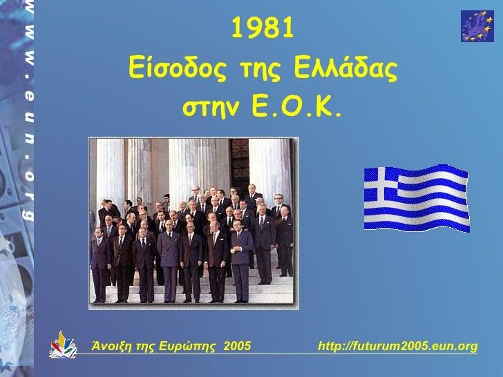 1981      Είσοδος της Ελλάδας          στην Ε.Ο.Κ.     Άνοιξη της Ευρώπης 2005   http://futurum2005.eun.org