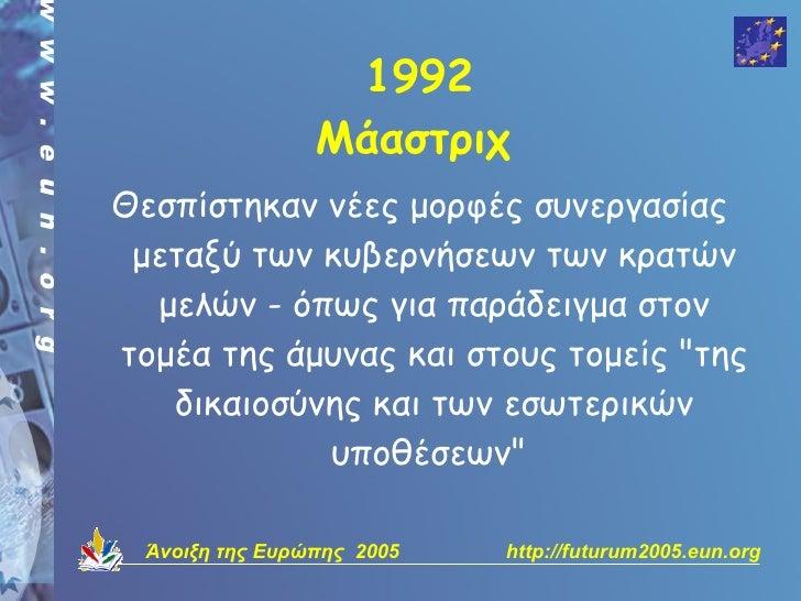 1992                  Μάαστριχ Θεσπίστηκαν νέες μορφές συνεργασίας  μεταξύ των κυβερνήσεων των κρατών   μελών - όπως για π...