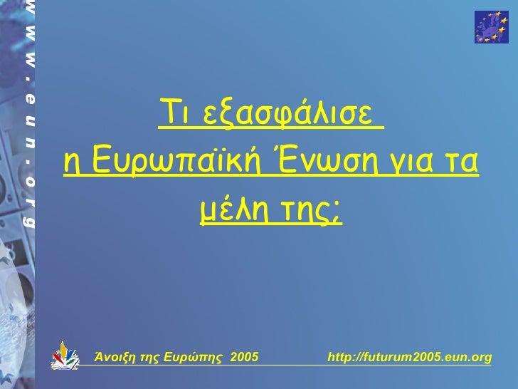 Τι εξασφάλισε η Ευρωπαϊκή Ένωση για τα         μέλη της;     Άνοιξη της Ευρώπης 2005   http://futurum2005.eun.org