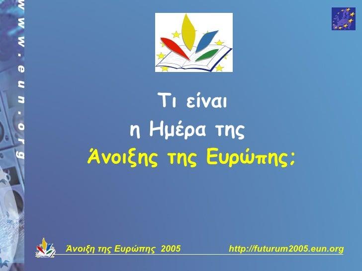 Τι είναι         η Hμέρα της     Άνοιξης της Ευρώπης;    Άνοιξη της Ευρώπης 2005   http://futurum2005.eun.org