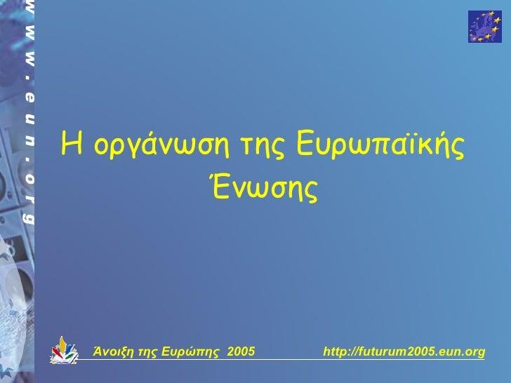 Η οργάνωση της Ευρωπαϊκής          Ένωσης       Άνοιξη της Ευρώπης 2005   http://futurum2005.eun.org