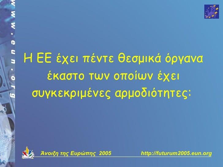 Η ΕΕ έχει πέντε θεσμικά όργανα    έκαστο των οποίων έχει  συγκεκριμένες αρμοδιότητες:      Άνοιξη της Ευρώπης 2005   http:...