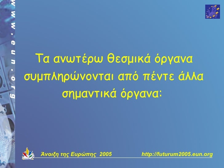 Τα ανωτέρω θεσμικά όργανα συμπληρώνονται από πέντε άλλα       σημαντικά όργανα:      Άνοιξη της Ευρώπης 2005   http://futu...