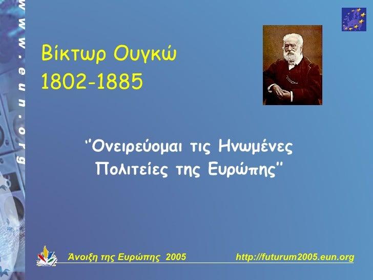 Βίκτωρ Ουγκώ 1802-1885        ''Ονειρεύομαι τις Ηνωμένες        Πολιτείες της Ευρώπης''       Άνοιξη της Ευρώπης 2005   ht...