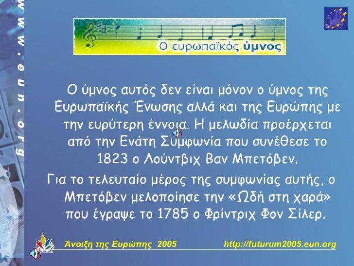 Ο ύμνος αυτός δεν είναι μόνον ο ύμνος της  Ευρωπαϊκής Ένωσης αλλά και της Ευρώπης με   την ευρύτερη έννοια. Η μελωδία προέ...