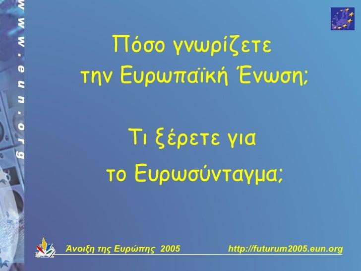 Πόσο γνωρίζετε   την Ευρωπαϊκή Ένωση;              Τι ξέρετε για         το Ευρωσύνταγμα;   Άνοιξη της Ευρώπης 2005   http...