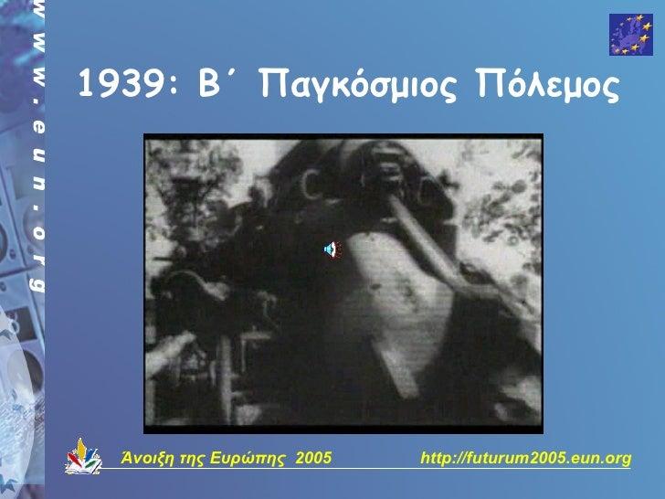 1939: Β΄ Παγκόσμιος Πόλεμος       Άνοιξη της Ευρώπης 2005   http://futurum2005.eun.org