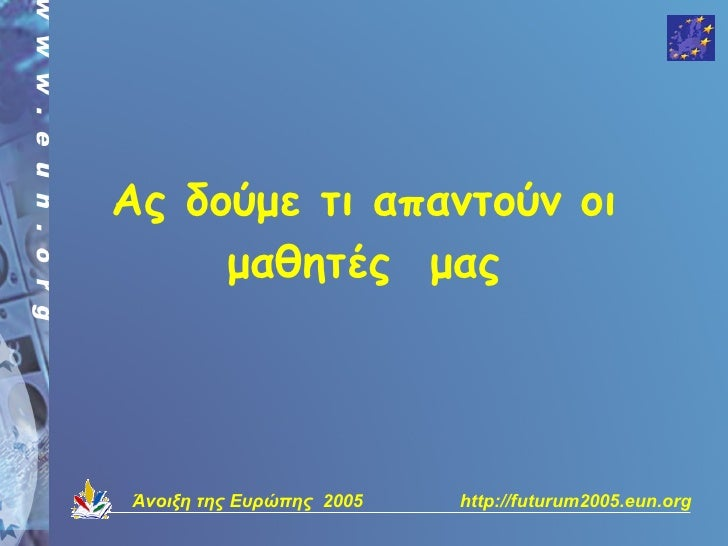 Ας δούμε τι απαντούν οι      μαθητές μας     Άνοιξη της Ευρώπης 2005   http://futurum2005.eun.org
