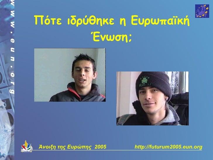 Πότε ιδρύθηκε η Ευρωπαϊκή          Ένωση;     Άνοιξη της Ευρώπης 2005   http://futurum2005.eun.org