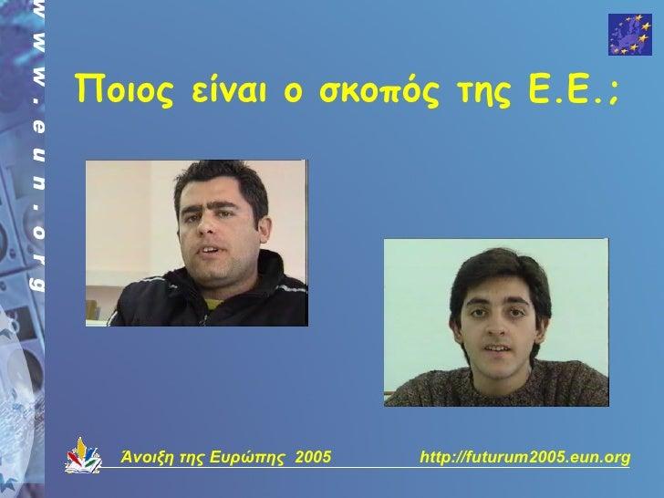 Ποιος είναι ο σκοπός της Ε.Ε.;       Άνοιξη της Ευρώπης 2005   http://futurum2005.eun.org