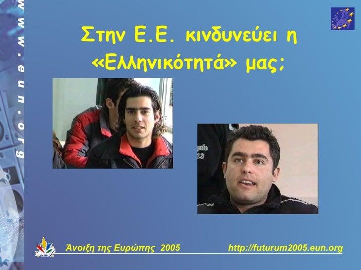 Στην Ε.Ε. κινδυνεύει η     «Ελληνικότητά» μας;     Άνοιξη της Ευρώπης 2005   http://futurum2005.eun.org