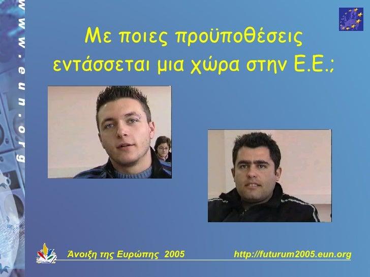 Με ποιες προϋποθέσεις εντάσσεται μια χώρα στην Ε.Ε.;      Άνοιξη της Ευρώπης 2005   http://futurum2005.eun.org