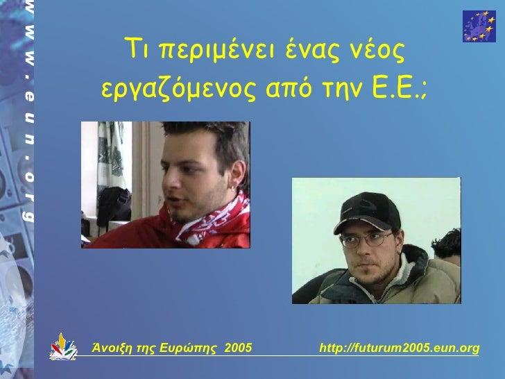 Τι περιμένει ένας νέος  εργαζόμενος από την Ε.Ε.;     Άνοιξη της Ευρώπης 2005   http://futurum2005.eun.org