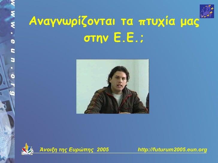 Αναγνωρίζονται τα πτυχία μας         στην Ε.Ε.;      Άνοιξη της Ευρώπης 2005   http://futurum2005.eun.org