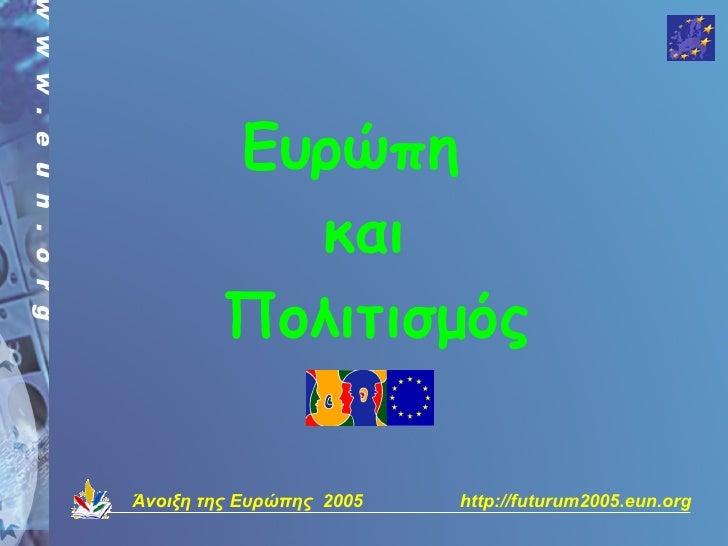 Ευρώπη            και          Πολιτισμός  Άνοιξη της Ευρώπης 2005   http://futurum2005.eun.org