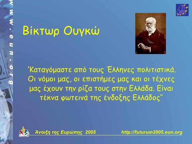 Βίκτωρ Ουγκώ   ''Καταγόμαστε από τους Έλληνες πολιτιστικά.  Οι νόμοι μας, οι επιστήμες μας και οι τέχνες   μας έχουν την ρ...