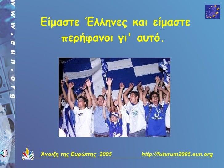 Είμαστε Έλληνες και είμαστε     περήφανοι γι' αυτό.     Άνοιξη της Ευρώπης 2005   http://futurum2005.eun.org