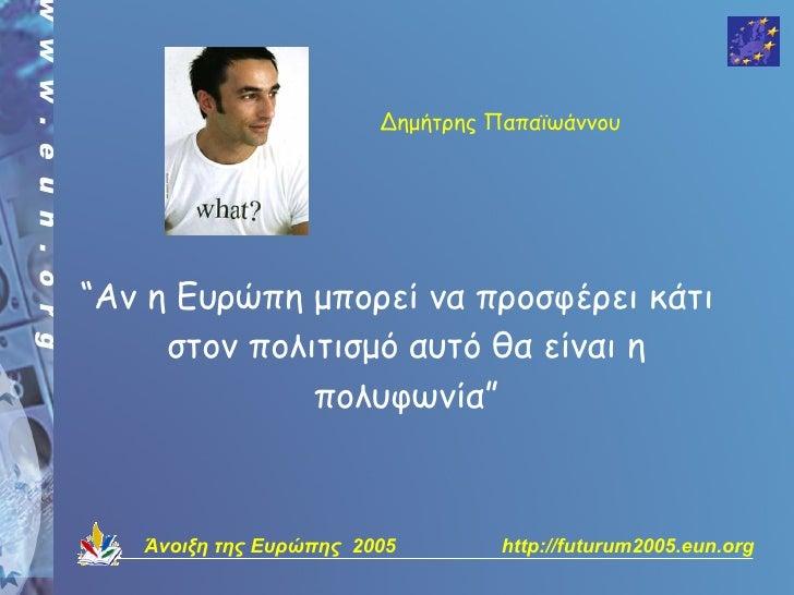"""Δημήτρης Παπαϊωάννου     """"Αν η Ευρώπη μπορεί να προσφέρει κάτι      στον πολιτισμό αυτό θα είναι η               πολυφωνία..."""