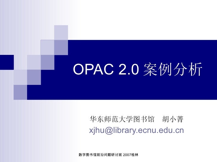OPAC 2.0 案例分析      华东师范大学图书馆          胡小菁    xjhu@library.ecnu.edu.cn  数字图书馆前沿问题研讨班 2007桂林