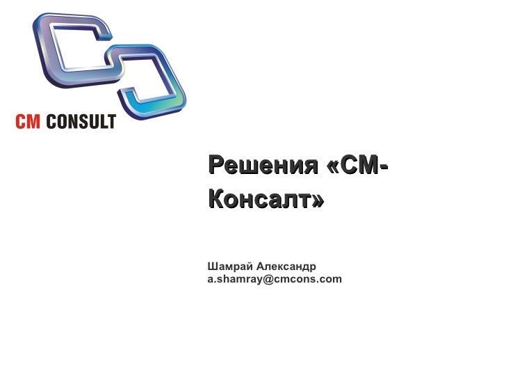 Решения «СМ- Консалт»  Шамрай Александр a.shamray@cmcons.com